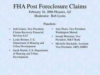 FHA Post Foreclosure Claims February 16, 2006 Phoenix, AZ Moderator:  Bob Lyons  Panelists: