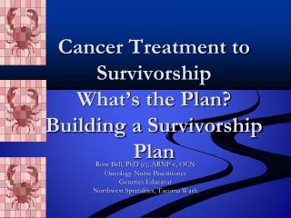 Cancer Treatment to Survivorship What�s the Plan? Building a Survivorship Plan