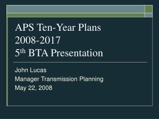 APS Ten-Year Plans 2008-2017 5 th  BTA Presentation