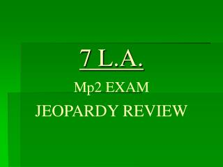 7 L.A. Mp2 EXAM JEOPARDY REVIEW