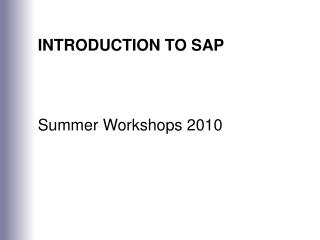 INTRODUCTION TO SAP Summer Workshops 2010