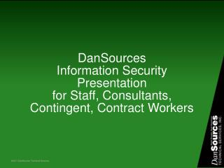 DanSources  Information Security  Presentation for Staff, Consultants, Contingent, Contract Workers
