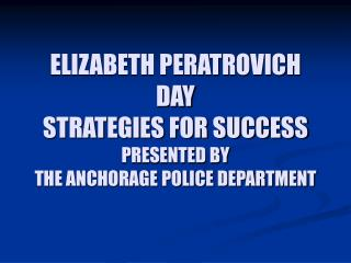 ELIZABETH PERATROVICH DAY  STRATEGIES FOR SUCCESS PRESENTED BY  THE ANCHORAGE POLICE DEPARTMENT