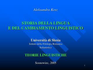 Aleksandra Kosz   STORIA DELLA LINGUA  E DEL CAMBIAMENTO LINGUISTICO   Universit  di Slesia  Istituto della Filologia Ro