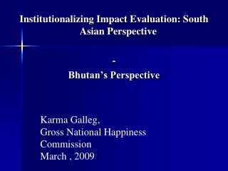 Institutionalizing Impact Evaluation: South Asian Perspective -  Bhutan's Perspective