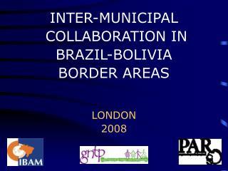 INTER-MUNICIPAL  COLLABORATION IN  BRAZIL-BOLIVIA  BORDER AREAS  LONDON 2008