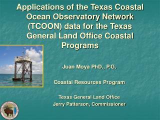 Juan Moya PhD., P.G. Coastal Resources Program Texas General Land Office