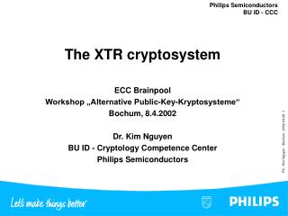 The XTR cryptosystem  ECC Brainpool Workshop  Alternative Public-Key-Kryptosysteme  Bochum, 8.4.2002  Dr. Kim Nguyen BU