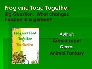 Frog and Toad Together Big Question:  What changes happen in a garden?