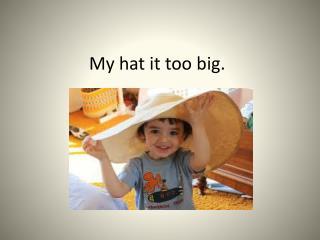 My hat it too big.