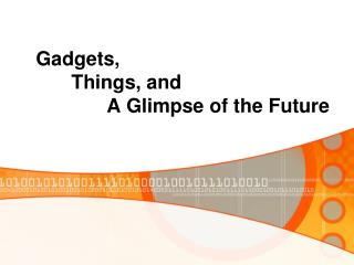 Gadgets,   Things, and    A Glimpse of the Future