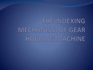 THE INDEXING MECHANISM OF GEAR HOBBING MACHINE