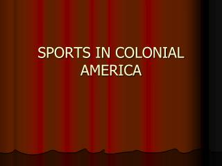 SPORTS IN COLONIAL AMERICA