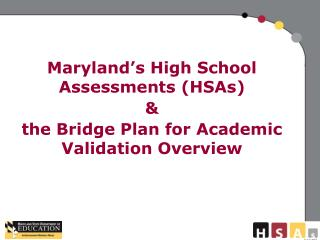 Maryland's High School Assessments (HSAs)  & the Bridge Plan for Academic Validation Overview
