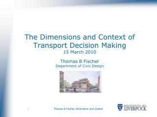 The Dimensions and Context of Transport Decision Making  15 March 2010  Thomas B Fischer Department of Civic Design
