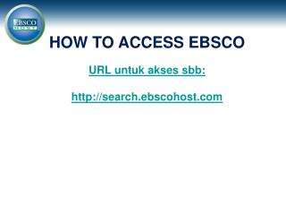 HOW TO ACCESS EBSCO URL untuk akses sbb: search.ebscohost
