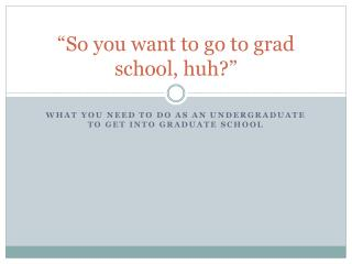 �So you want to go to grad school, huh?�