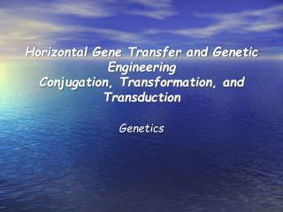 Horizontal Gene Transfer and Genetic Engineering Conjugation, Transformation, and Transduction