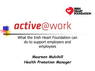 What the Irish Heart Foundation can do to support employers and employees Maureen Mulvihill