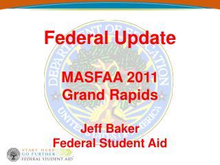 Federal Update  MASFAA 2011 Grand Rapids  Jeff Baker Federal Student Aid