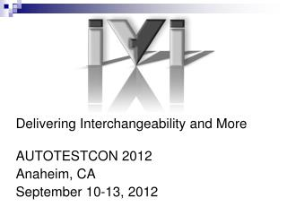 Delivering Interchangeability and More AUTOTESTCON 2012 Anaheim, CA September 10-13, 2012