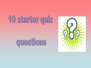 10 starter quiz  questions