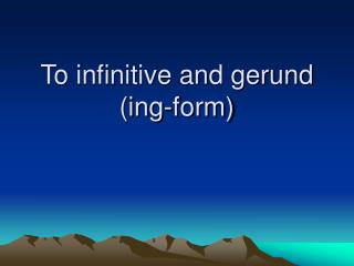 To infinitive and gerund (ing-form)