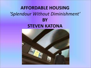 AFFORDABLE HOUSING  'Splendour Without Diminishment' BY  STEVEN KATONA