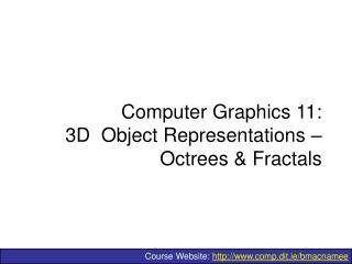 Computer Graphics 11: 3D  Object Representations   Octrees  Fractals