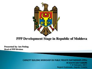 PPP Development Stage in Republic of Moldova Presented by: Ion Potlog Head of PPP Division