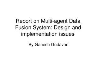 Report on Multi-agent Data Fusion System: Design and implementation issues 1