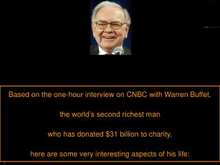 Based on the one-hour interview on CNBC with Warren Buffet,  the world's second richest man