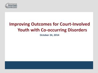 Improving  Outcomes for Court-Involved Youth with Co-occurring Disorders October 24, 2014