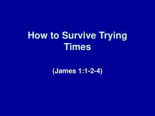 How to Survive Trying Times
