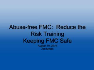 Abuse-free FMC:  Reduce the Risk Training Keeping FMC Safe August 10, 2014 Jen Myers