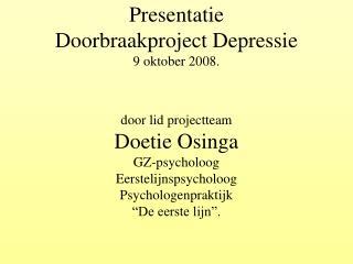 Presentatie  Doorbraakproject Depressie 9 oktober 2008.   door lid projectteam Doetie Osinga GZ-psycholoog Eerstelijnsps