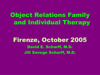 Object Relations Family and Individual Therapy Firenze, October 2005 David E. Scharff, M.D.