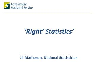 � Right�  S tatistics � Jil  Matheson, National Statistician