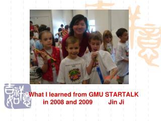 What I learned from GMU STARTALK in 2008 and 2009         Jin Ji
