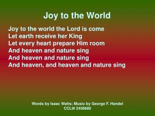 Joy to the World Joy to the world the Lord is come Let earth receive her King