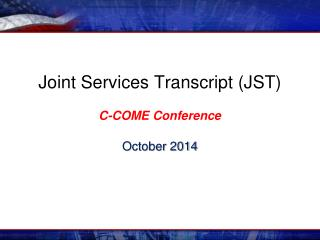 Joint Services Transcript (JST)  C-COME Conference October 2014