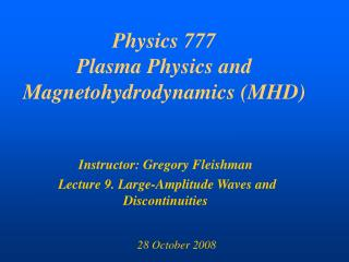Physics 777 Plasma Physics and Magnetohydrodynamics (MHD)
