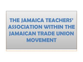 THE JAMAICA TEACHERS' ASSOCIATION WITHIN THE JAMAICAN TRADE UNION MOVEMENT