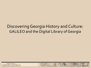 Discovering Georgia History and Culture:   GALILEO and the Digital Library of Georgia