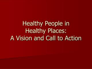 Healthy People in  Healthy Places:   A Vision and Call to Action
