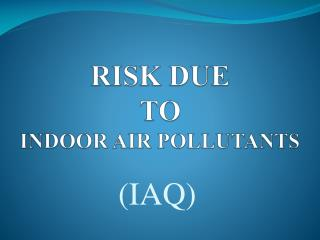 RISK  DUE TO  INDOOR AIR POLLUTANTS