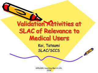 Validation Activities at SLAC of Relevance to Medical Users