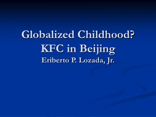 Globalized Childhood? KFC in Beijing Eriberto P. Lozada, Jr.