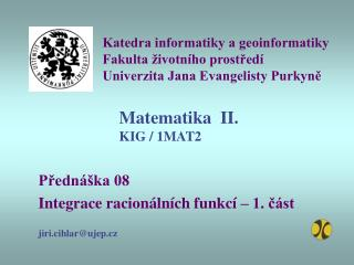 Přednáška 08 Integrace racionálních funkcí – 1. část jiri.cihlar@ujep.cz