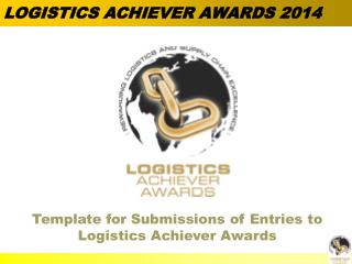 Template for Submissions of Entries to Logistics Achiever Awards
